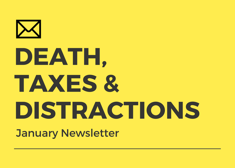Death, Taxes & Distractions (January Newsletter)