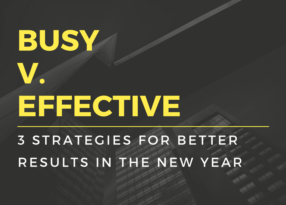 Busy v. Effective: 3 Strategies for Better Results in the New Year